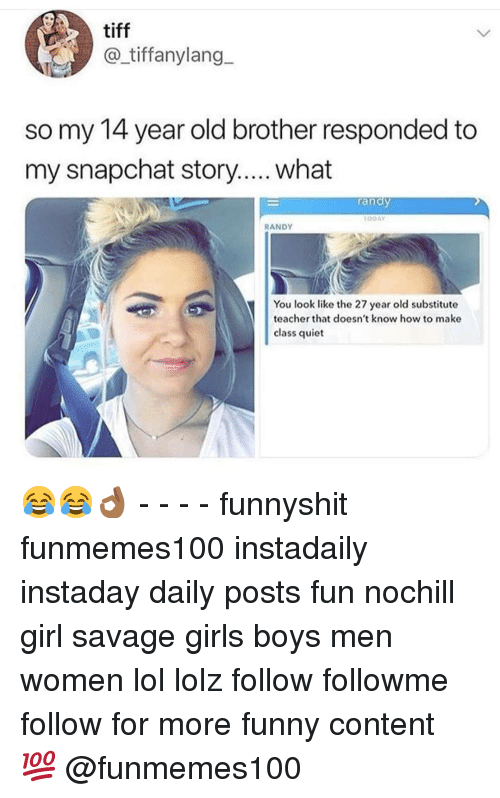 tiff: tiff  @_tiffanylang  so my 14 year old brother responded to  my snapchat story.... what  randy  ODAY  RANDY  You look like the 27 year old substitute  teacher that doesn't know how to make  class quiet 😂😂👌🏾 - - - - funnyshit funmemes100 instadaily instaday daily posts fun nochill girl savage girls boys men women lol lolz follow followme follow for more funny content 💯 @funmemes100