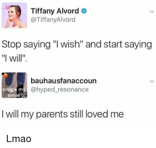 "resonance: Tiffany Alvord  o  @Tiffany Alvord  Stop saying ""l wish"" and start saying  ""I will  bauhausfanaccoun  @hyped resonance  smack m  titties M  I will my parents still loved me Lmao"