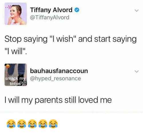 "resonance: Tiffany Alvord o  @TiffanyAlvord  Stop saying ""I wish"" and start saying  ""I will.  bauhausfanaccoun  ack my @hyped_resonance  titties  I will my parents still loved me 😂😂😂😂😂"