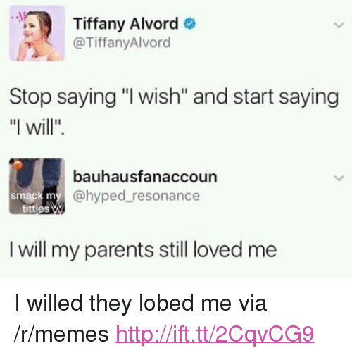 "resonance: Tiffany Alvord  @TiffanyAlvord  Stop saying ""I wish"" and start saying  ""I will"".  bauhausfanaccoun  @hyped resonance  I will my parents still loved me <p>I willed they lobed me via /r/memes <a href=""http://ift.tt/2CqvCG9"">http://ift.tt/2CqvCG9</a></p>"