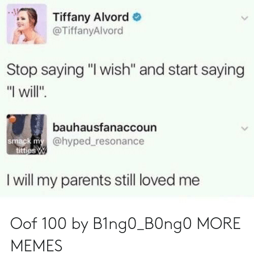 "resonance: Tiffany Alvord  @TiffanyAlvord  Stop saying ""I wish'"" and start saying  ""I will"".  bauhausfanaccoun  @hyped resonance  smack m  I will my parents still loved me Oof 100 by B1ng0_B0ng0 MORE MEMES"