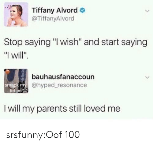 "resonance: Tiffany Alvord  @TiffanyAlvord  Stop saying ""I wish'"" and start saying  ""I will"".  bauhausfanaccoun  @hyped resonance  smack m  I will my parents still loved me srsfunny:Oof 100"