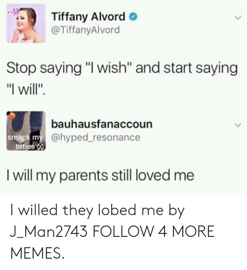 "resonance: Tiffany Alvord  @TiffanyAlvord  Stop saying ""I wish"" and start saying  ""I will""  bauhausfanaccoun  smack my@hyped resonance  titties W  I will my parents still loved me I willed they lobed me by J_Man2743 FOLLOW 4 MORE MEMES."