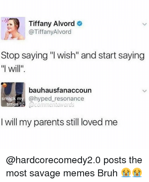 "resonance: Tiffany Alvord  @TiffanyAlvord  Stop saying ""l wish"" and start saying  ""l will""  bauhausfanaccoun  @hyped resonance  @commentawards  smack m  titties W  I will my parents still loved me @hardcorecomedy2.0 posts the most savage memes Bruh 😭😭"