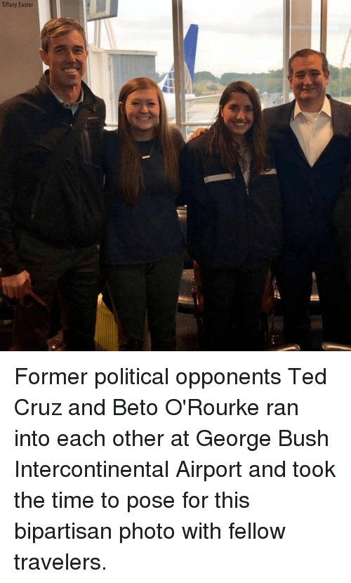 Ted Cruz: Tiffany Easter Former political opponents Ted Cruz and Beto O'Rourke ran into each other at George Bush Intercontinental Airport and took the time to pose for this bipartisan photo with fellow travelers.