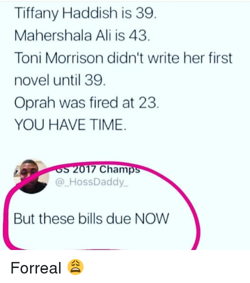 Toni Morrison: Tiffany Haddish is 39  Mahershala Ali is 43  Toni Morrison didn't write her first  novel until 39  Oprah was fired at 23  YOU HAVE TIME  17 Champ  @ HossDaddy  But these bills due NOW Forreal 😩