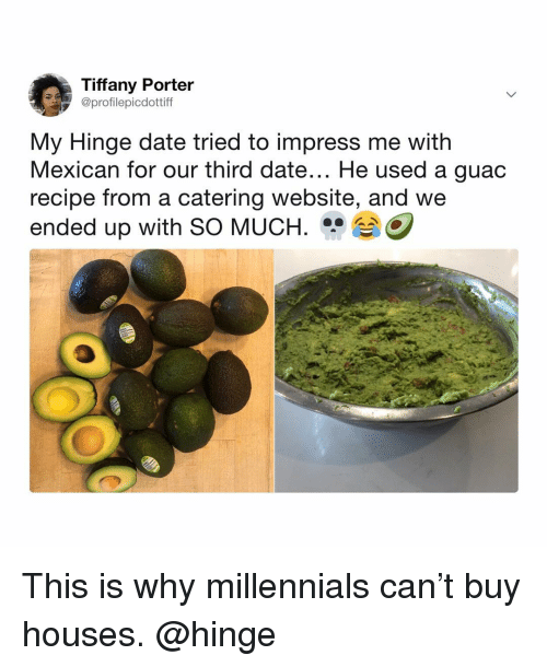 Catering: Tiffany Porter  @profilepicdottiff  My Hinge date tried to impress me with  Mexican for our third date... He used a guac  recipe from a catering website, and we  ended up with SO MUCH.O This is why millennials can't buy houses. @hinge