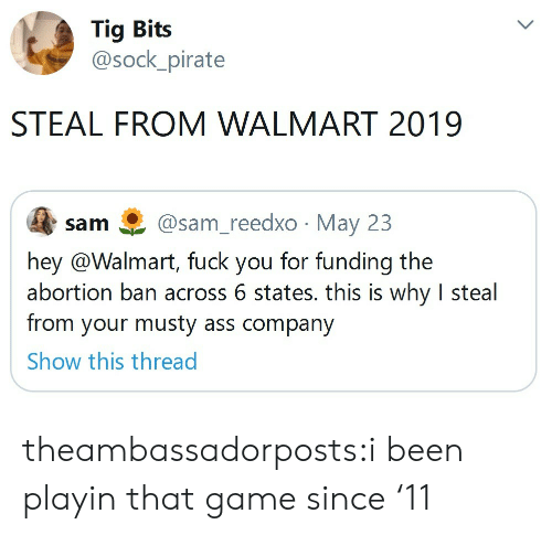 Ass, Fuck You, and Musty: Tig Bits  @sock_pirate  STEAL FROM WALMART 2019  @sam_reedxo May 23  sam  hey @Walmart, fuck you for funding the  abortion ban across 6 states. this is why I steal  from your musty ass company  Show this thread theambassadorposts:i been playin that game since '11