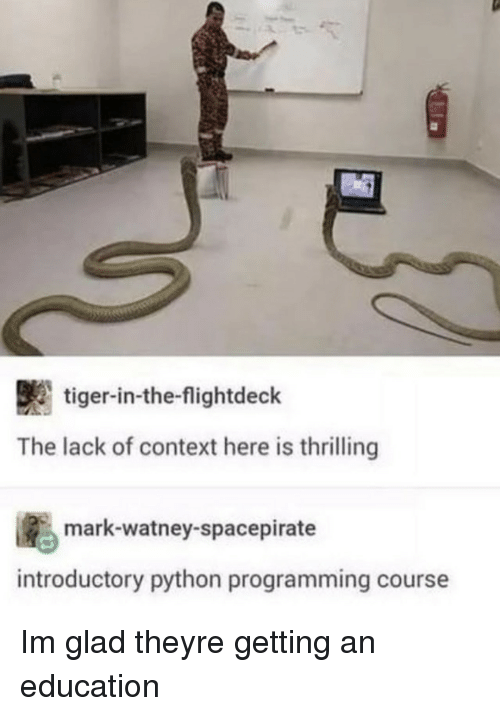 An Education: tiger-in-the-flightdeck  The lack of context here is thrilling  ig., mark-watney-spacepirate  introductory python programming course Im glad theyre getting an education