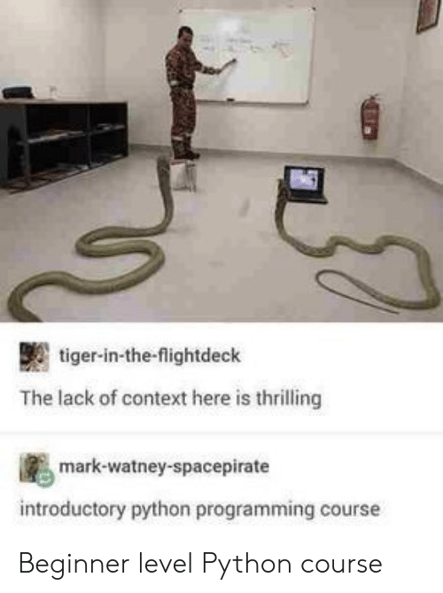 context: tiger-in-the-flightdeck  The lack of context here is thrilling  mark-watney-spacepirate  introductory python programming cours Beginner level Python course