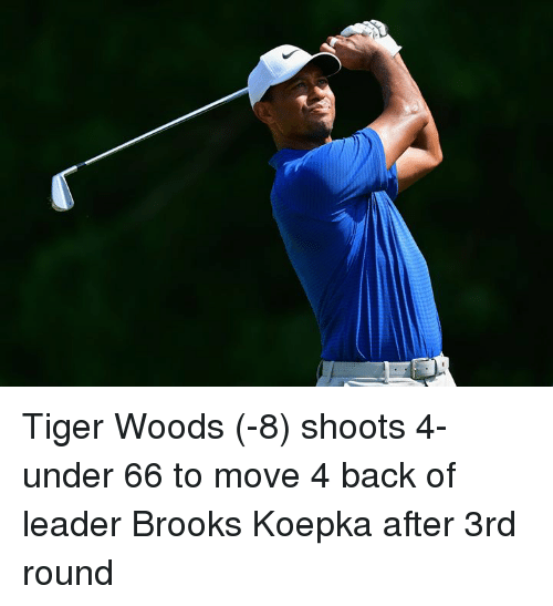 Tiger Woods, Tiger, and Back: Tiger Woods (-8) shoots 4-under 66 to move 4 back of leader Brooks Koepka after 3rd round