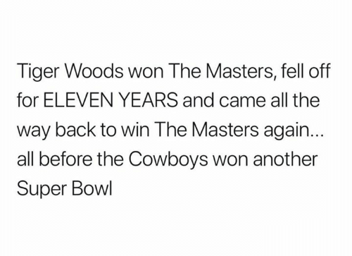 the way back: Tiger Woods won The Masters, fell off  for ELEVEN YEARS and came all the  way back to win The Masters again.  all before the Cowboys won another  Super Bowl