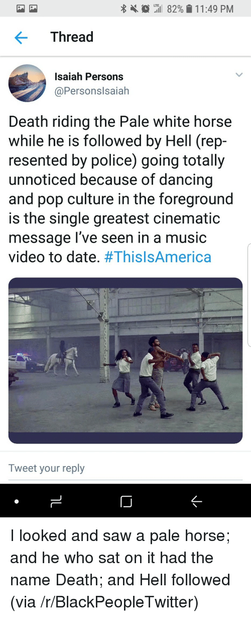 pop culture: tiil 82%  LTE  1 1 :49 PM  Thread  Isaiah Persons  @Personslsaiah  Death riding the Pale white horse  while he is followed by Hell (rep  resented by police) going totally  unnoticed because of dancing  and pop culture in the foreground  is the single greatest cinematic  message l've seen in a music  video to date. #ThisIsAmerica  Tweet your reply <p>I looked and saw a pale horse; and he who sat on it had the name Death; and Hell followed (via /r/BlackPeopleTwitter)</p>
