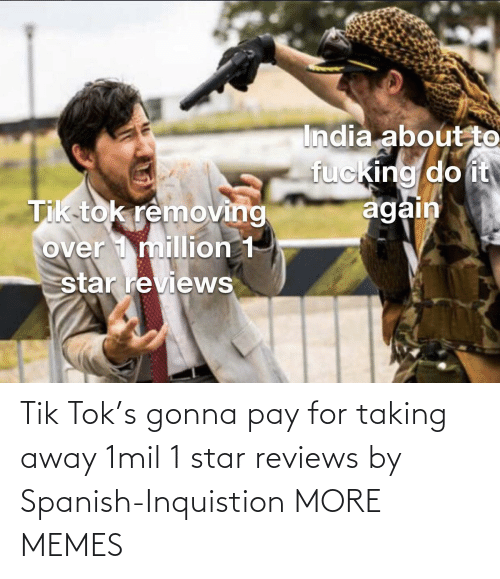 Reviews: Tik Tok's gonna pay for taking away 1mil 1 star reviews by Spanish-Inquistion MORE MEMES