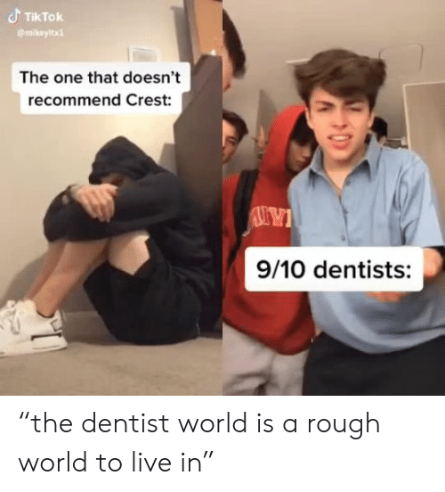 "dentist: TIKTOK  mikeyltx  The one that doesn't  recommend Crest:  9/10 dentists: ""the dentist world is a rough world to live in"""