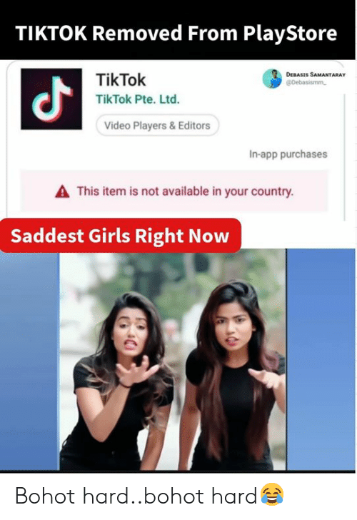 Girls, Memes, and Video: TIKTOK Removed From PlayStore  TikTok  TikTok Pte. Ltd.  DEBASIS SAMANTARAY  aj.  Video Players & Editors  In-app purchases  A This item is not available in your country.  Saddest Girls Right Now Bohot hard..bohot hard😂