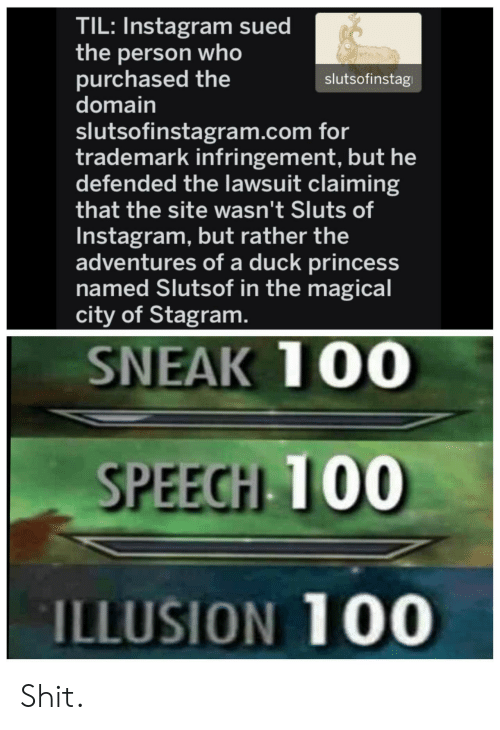 trademark: TIL: Instagram sued  the person who  purchased the  domain  slutsofinstagram.com for  trademark infringement, but he  defended the lawsuit claiming  that the site wasn't Sluts of  Instagram, but rather the  adventures of a duck princess  named Slutsof in the magical  city of Stagram  slutsofinstag  SNEAK 100  SPEECH 100  ILLUSION 100 Shit.