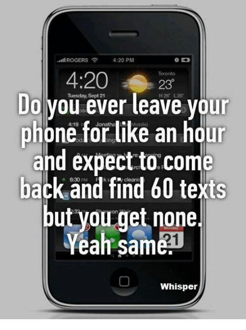 4:20: -til ROGERS 4:20 PM  Toronto  230  Do Tuesday, leave your  ever phone for like an hour  and expect to come  back o and find 60 texts  but you get none.  Yeah Same  Whisper
