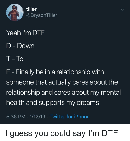 I Guess You Could Say: tiller  @BrysonTller  Yeah I'm DTF  D - Down  T- To  F Finally be in a relationship with  someone that actually cares about the  relationship and cares about my mental  health and supports my dreams  5:36 PM . 1/12/19 Twitter for iPhone I guess you could say I'm DTF