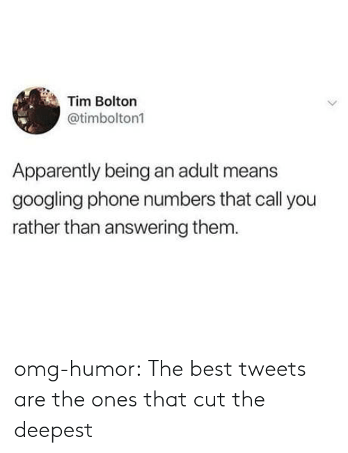 answering: Tim Bolton  @timbolton1  Apparently being an adult means  googling phone numbers that call you  rather than answering them omg-humor:  The best tweets are the ones that cut the deepest