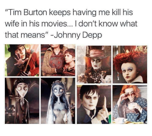 """Johnnies: """"Tim Burton keeps having me kill his  wife in his movies...Idon't know what  that means"""" Johnny Depp"""