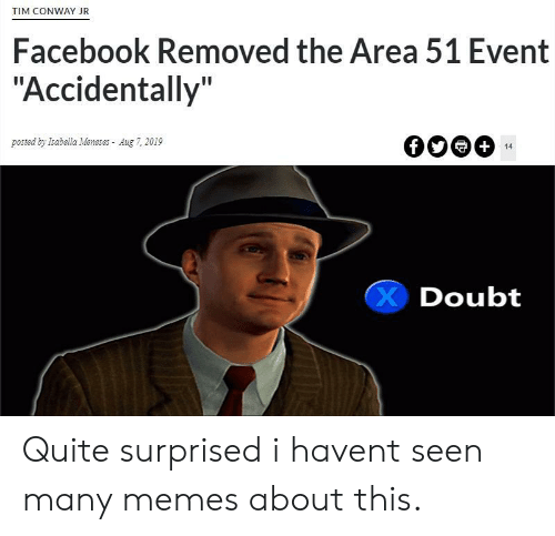 "Conway, Facebook, and Memes: TIM CONWAY JR  Facebook Removed the Area 51 Event  ""Accidentally""  posted by Isabella Meneses Aug 7, 2019  +  14  Doubt Quite surprised i havent seen many memes about this."