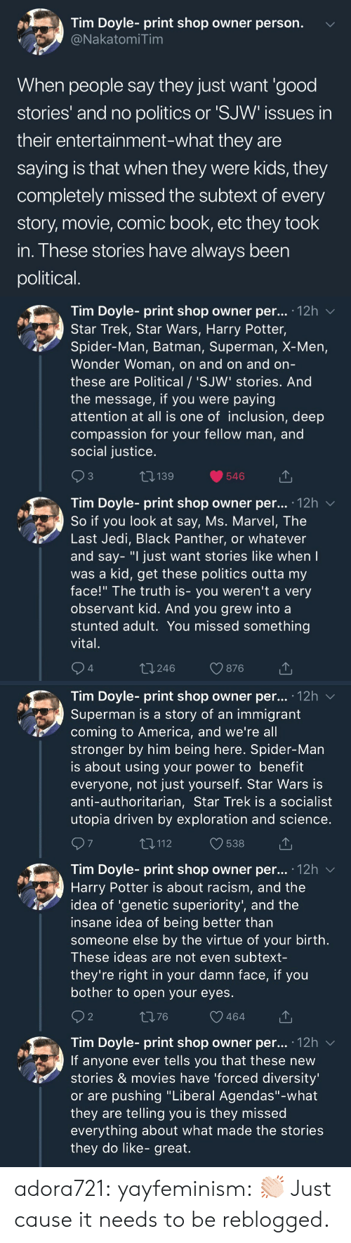"Wonder Woman: Tim Doyle- print shop owner person.  NakatomiTim  When people say they just want 'good  stories' and no politics or 'SJW issues in  their entertainment-what they are  saying is that when they were kids, they  completely missed the subtext of every  story, movie, comic book, etc they took  in. These stories have always been  political   Tim Doyle- print shop owner per... 12h v  Star Trek, Star Wars, Harry Potter,  Spider-Man, Batman, Superman, X-Men,  Wonder Woman, on and on and orn  these are Political / 'SJW' stories. And  the message, if you were paying  attention at all is one of inclusion, deep  compassion for your fellow man, and  social justice  3  139  546  Tim Dovle-print shop owner per... 12h  So if you look at say, Ms. Marvel, The  Last Jedi, Black Panther, or whatever  and say- ""I just want stories like when  was a kid, get these politics outta my  face!"" The truth is- you weren't a very  observant kid. And you grew into a  stunted adult. You missed something  vital  4  t 246  876   Tim Doyle- print shop owner per... '12h v  Superman is a story of an immigrant  coming to America, and we're all  stronger by him being here. Spider-Man  is about using your power to benefit  everyone, not just yourself. Star Wars is  anti-authoritarian, Star Trek is a socialist  utopia driven by exploration and science  7  T,112  538  Tim Doyle- print shop owner per... .12h  Harry Potter is about racism, and the  idea of 'genetic superiority', and the  insane idea of being better than  someone else by the virtue of your birth  These ideas are not even subtext-  they're right in your damn face, if you  bother to open your eyes  2  1376  464  Tim Doyle- print shop owner per... 12h v  If anyone ever tells you that these new  stories & movies have 'forced diversity  or are pushing ""Liberal Agendas""-what  they are telling you is they missed  everything about what made the stories  they do like- great. adora721: yayfeminism: 👏🏻 Just cause it needs to be reblogged."