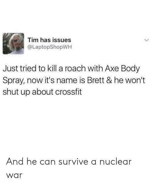 nuclear war: Tim has issues  @LaptopShopWH  Just tried to kill a roach with Axe Body  Spray, now it's name is Brett & he won't  shut up about crossfit And he can survive a nuclear war