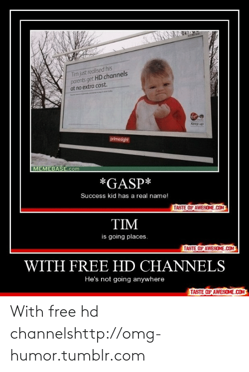 memebase: Tim just realised his  parents get HD channels  at no extra cost.  elides  medies  Keep up  primesight  MEMEBASE.com  *GASP*  Success kid has a real name!  TASTE OF AWESOME.COM  TIM  is going places.  TASTE OF AWESOME.COM  WITH FREE HD CHANNELS  He's not going anywhere  TASTE OF AWESOME.COM With free hd channelshttp://omg-humor.tumblr.com