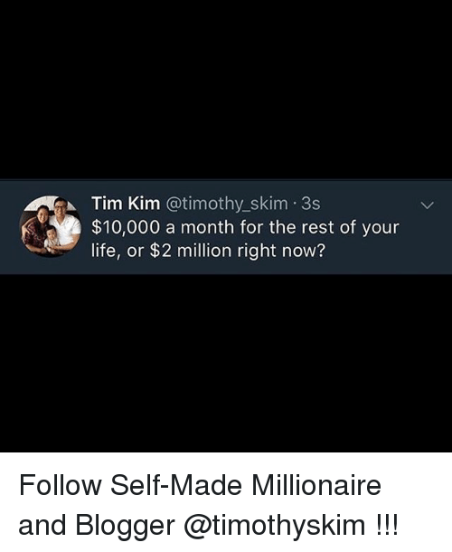 Life, Memes, and Blogger: Tim Kim @timothy.-skim-3s  $10,000 a month for the rest of your  life, or $2 million right now? Follow Self-Made Millionaire and Blogger @timothyskim !!!