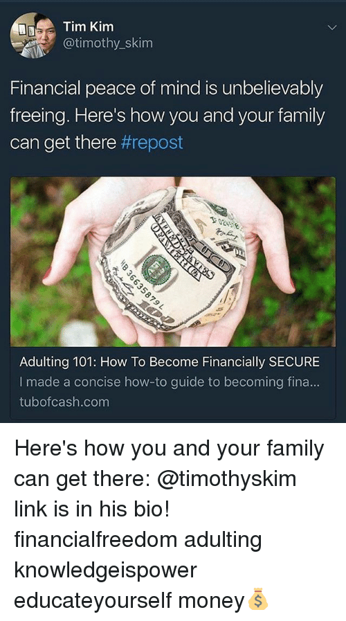 Family, Memes, and Money: Tim Kinm  @timothy_skim  Financial peace of mind is unbelievably  freeing. Here's how you and your family  can get there #repost  Adulting 101: How To Become Financially SECURE  I made a concise how-to guide to becoming fina  tubofcash.com Here's how you and your family can get there: @timothyskim link is in his bio! financialfreedom adulting knowledgeispower educateyourself money💰