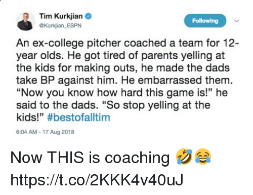 """College, Espn, and Memes: Tim Kurkjian e  OKurkjian ESPN  Following  An ex-college pitcher coached a team for 12-  year olds. He got tired of parents yelling at  the kids for making outs, he made the dads  take BP against him. He embarrassed them.  """"Now you know how hard this game is!"""" he  said to the dads. """"So stop yelling at the  kids!"""" #bestofalltim  6:04 AM-17 Aug 2018 Now THIS is coaching 🤣😂 https://t.co/2KKK4v40uJ"""