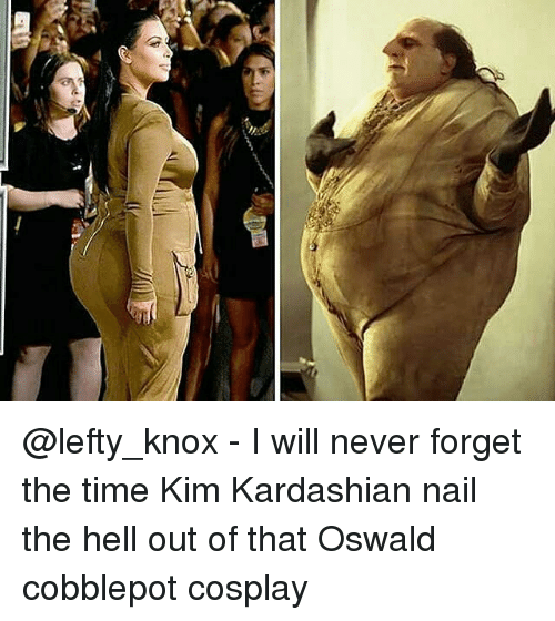 oswald: Tim @lefty_knox - I will never forget the time Kim Kardashian nail the hell out of that Oswald cobblepot cosplay