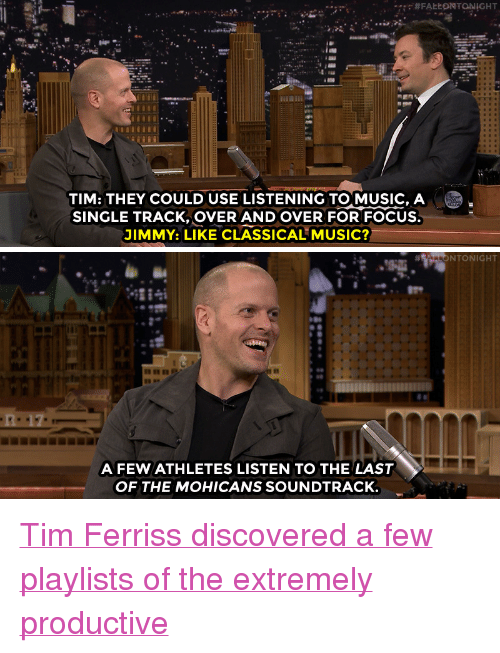 """Nbc Com: TIM: THEY COULD USE LISTENING TOMUSIC, A  SINGLE TRACK, OVER ANDOVER FOR FOCUS.  JIMMY: LIKE CLASSICAL MUSIC?   NTONIGHT  Do  A FEW ATHLETES LISTEN TO THE LAST  OF THE MOHICANS SOUNDTRACK <p><a href=""""http://www.nbc.com/the-tonight-show/video/tim-ferriss-shares-successful-life-tips-from-tools-of-titans/3459370"""" target=""""_blank"""">Tim Ferriss discovered a few playlists of the extremely productive</a><br/></p>"""