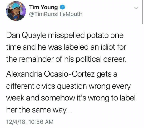 Memes, Potato, and Time: Tim Young  @TimRunsHisMouth  Dan Quayle misspelled potato one  time and he was labeled an idiot for  the remainder of his political career  Alexandria Ocasio-Cortez getsa  different civics question wrong every  week and somehow it's wrong to label  her the same way.  12/4/18, 10:56 AM