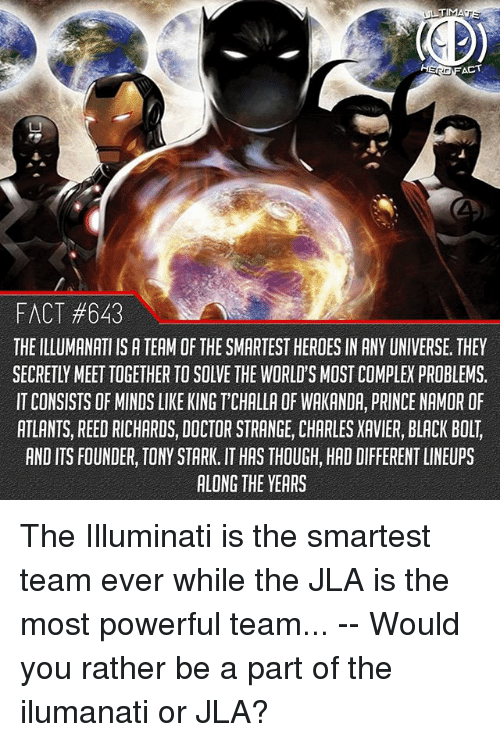 Complex, Doctor, and Illuminati: TIMA  FACT #643  THE ILLUMANATI IS A TEAM OF THE SMARTEST HEROES IN ANY UNIVERSE, THEY  SECRETLY MEET TOGETHER TO SOLVE THE WORLD'S MOST COMPLEX PROBLEMS.  IT CONSISTS OF MINDS LIKE KING T'CHALLA OF WAKANDA, PRINCE NAMOR OF  ATLANTS, REED RICHARDS, DOCTOR STRANGE, CHARLES XAVIER, BLACK BOLT,  AND ITS FOUNDER, TONY STARK. IT HAS THOUGH, HAD DIFFERENT LINEUPS  ALONG THE YEARS The Illuminati is the smartest team ever while the JLA is the most powerful team... -- Would you rather be a part of the ilumanati or JLA?