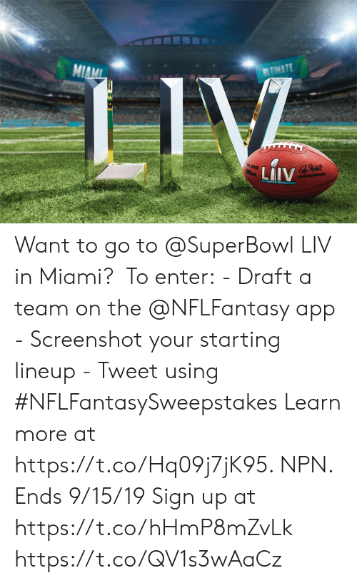 Superbowl: TIMATE  MIAMI  LIV  E BUKE  thon  LAIV  COMMISSIONER Want to go to @SuperBowl LIV in Miami?   To enter: - Draft a team on the @NFLFantasy app - Screenshot your starting lineup - Tweet using #NFLFantasySweepstakes  Learn more at https://t.co/Hq09j7jK95. NPN. Ends 9/15/19 Sign up at https://t.co/hHmP8mZvLk https://t.co/QV1s3wAaCz