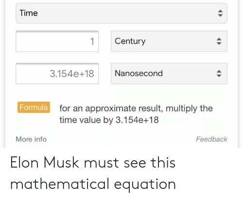 Time, Elon Musk, and Elon: Time  1 Century  3.154e+18 Nanosecond  Formula  for an approximate result, multiply the  time value by 3.154e+18  More info  Feedback Elon Musk must see this mathematical equation