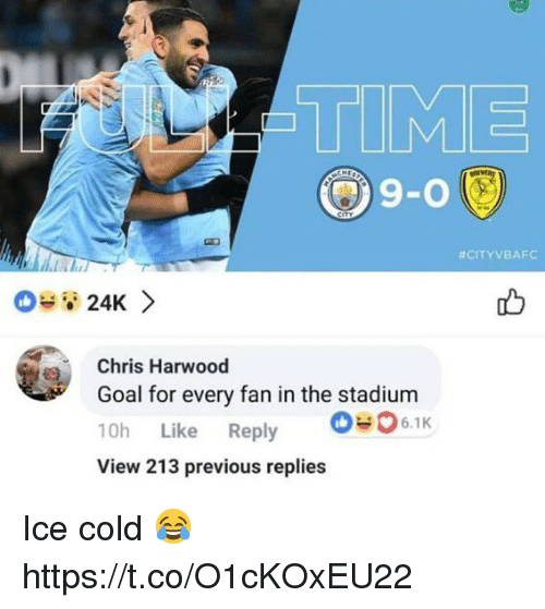 24K: TIME  9-0  #CITYVBAFC  08 24K >  Chris Harwood  Goal for every fan in the stadium  10h Like Reply 6.1k  View 213 previous replies Ice cold 😂 https://t.co/O1cKOxEU22