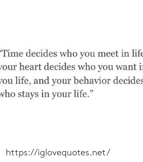 "Life, Heart, and Time: Time decides who you meet in life  our heart decides who you want i  ou life, and your behavior decide  who stays in your life."" https://iglovequotes.net/"