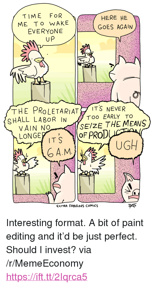 """proletariat: TIME FOR  ME To WAKE  EVERYONE  HERE HE  GOES AGAIN  up  THE PROLETARIAT İTŠ NEVER  SHALL LABOR IN  Too EARLY TO  SEIZE THE MEANS  VAIN No  LONGE  TS OF PROD  A.M  UGH  EXTRA FABULOUS COMICS  7eA5 <p>Interesting format. A bit of paint editing and it'd be just perfect. Should I invest? via /r/MemeEconomy <a href=""""https://ift.tt/2Iqrca5"""">https://ift.tt/2Iqrca5</a></p>"""