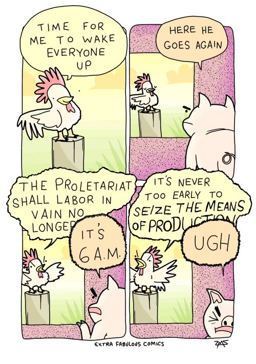 proletariat: TIME FOR  ME To WAKE  EVERYONE  HERE HE  GOES AGAIN  up  THE PROLETARIAT İTŠ NEVER  SHALL LABOR IN  Too EARLY TO  SEIZE THE MEANS  VAIN No  LONGE  TS OF PROD  A.M  UGH  EXTRA FABULOUS COMICS  7eA5