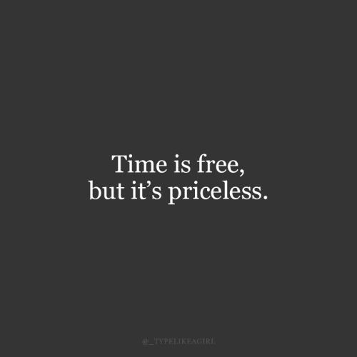 Free, Time, and Priceless: Time is free,  but it's priceless.  @_TYPELIKEAGIRL