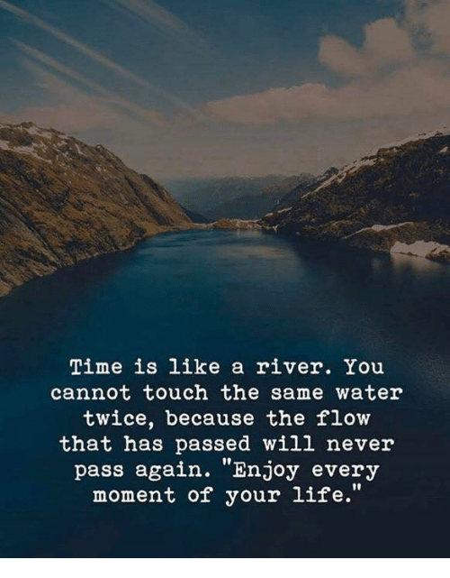 """Life, Time, and Water: Time is like a river. You  cannot touch the same water  twice, because the flow  that has passed will never  pass again. """"Enjoy every  moment of your life."""""""