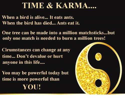 Hurtfully: TIME & KARMA.  When a bird is alive... It eats ants.  When the bird has died... Ants eat it.  One tree can be made into a million matchsticks...but  only one match is needed to burn a million trees!  Cirumstances can change at any  time... Don't devalue or hurt  anyone in this life....  You may be powerful today but  time is more powerful than  YOU!