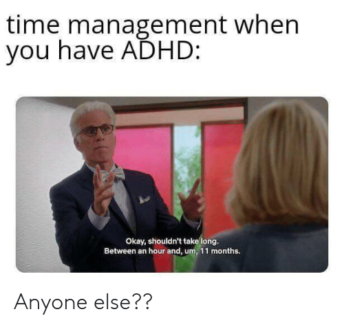 Adhd, Okay, and Time: time management when  you have ADHD:  Okay, shouldn't take long.  Between an hour and, um, 11 months. Anyone else??