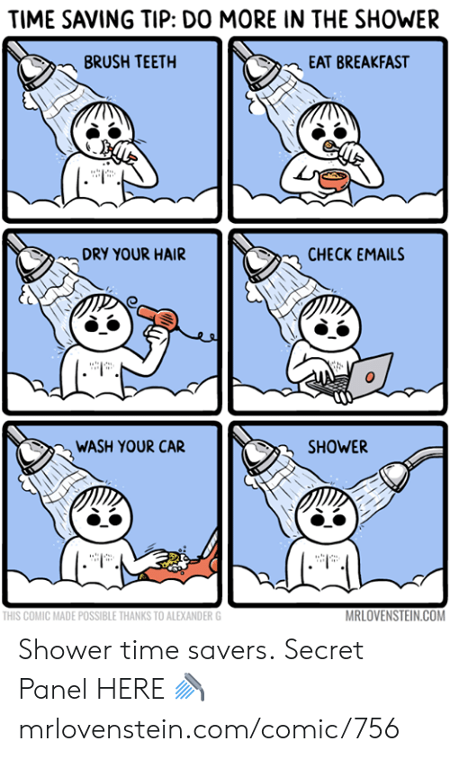 Emails: TIME SAVING TIP: DO MORE IN THE SHOWER  BRUSH TEETH  EAT BREAKFAST  DRY YOUR HAIR  CHECK EMAILS  WASH YOUR CAR  SHOWER  MRLOVENSTEIN.COM  THIS COMIC MADE POSSIBLE THANKS TO ALEXANDER G Shower time savers.  Secret Panel HERE 🚿 mrlovenstein.com/comic/756