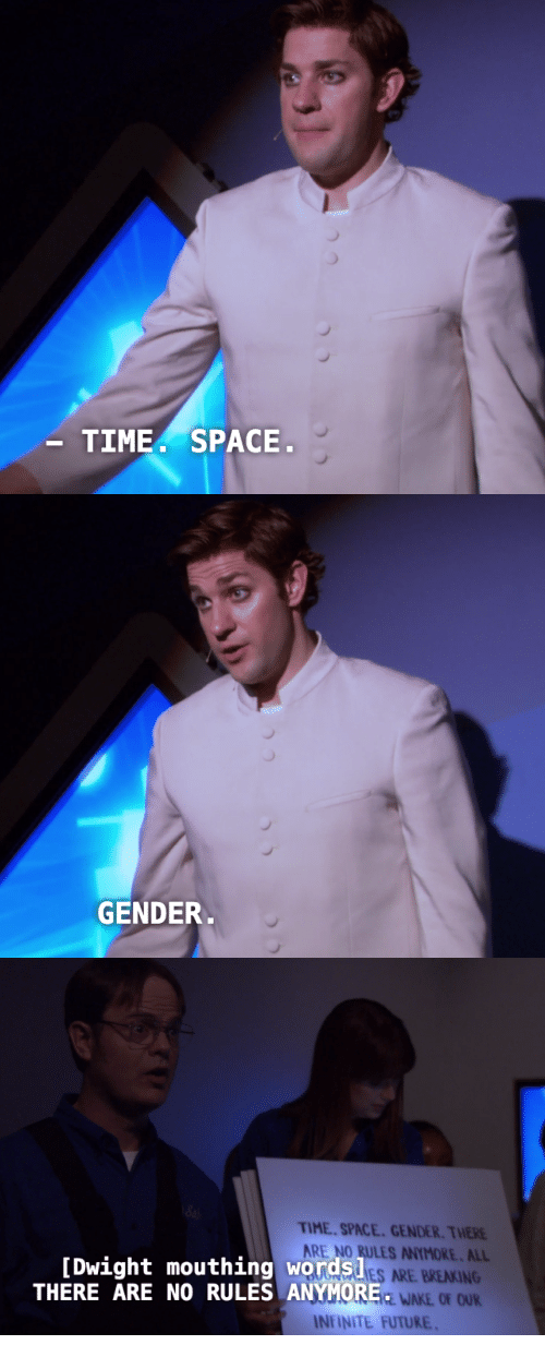 Future, Space, and Time: TIME. SPACE   GENDER   TIME SPACE. GENDER. THERE  ARE NO RULES ANYMORE. ALL  ES ARE BREAKING  EWAKE OF OUR  [Dwight mouthing words!  THERE ARE NO RULES ANYMORE  INİİNTE FUTURE.