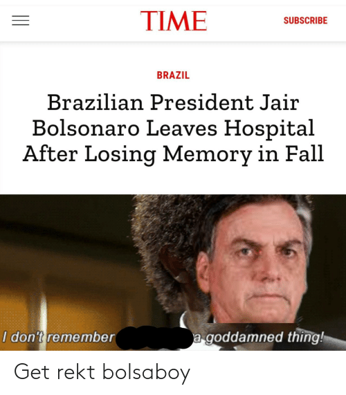 Hospital: TIME  SUBSCRIBE  BRAZIL  Brazilian President Jair  Bolsonaro Leaves Hospital  After Losing Memory in Fall  a goddamned thing!  I don't remember Get rekt bolsaboy