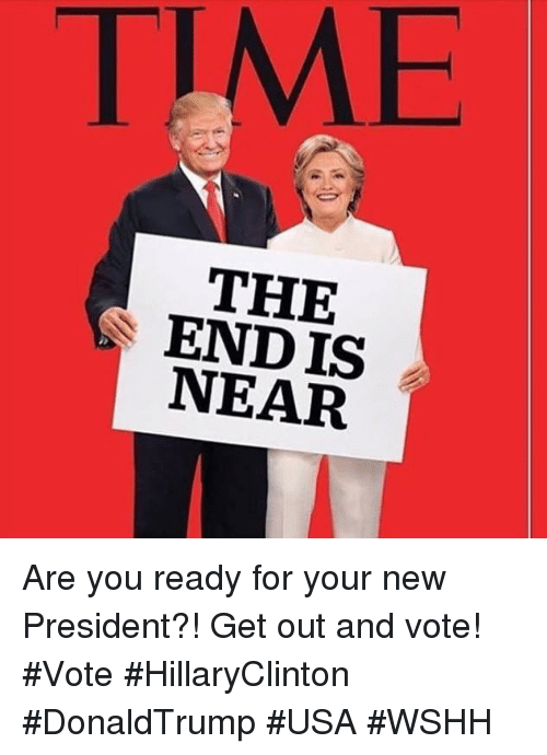 Endi, Wshh, and Presidents: TIME  THE  ENDIS  NEAR Are you ready for your new President?! Get out and vote! #Vote  #HillaryClinton #DonaldTrump #USA #WSHH